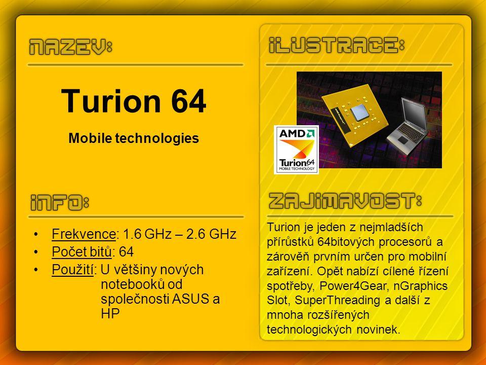 Turion 64 Mobile technologies Frekvence: 1.6 GHz – 2.6 GHz Počet bitů: 64 Použití: U většiny nových notebooků od společnosti ASUS a HP Turion je jeden