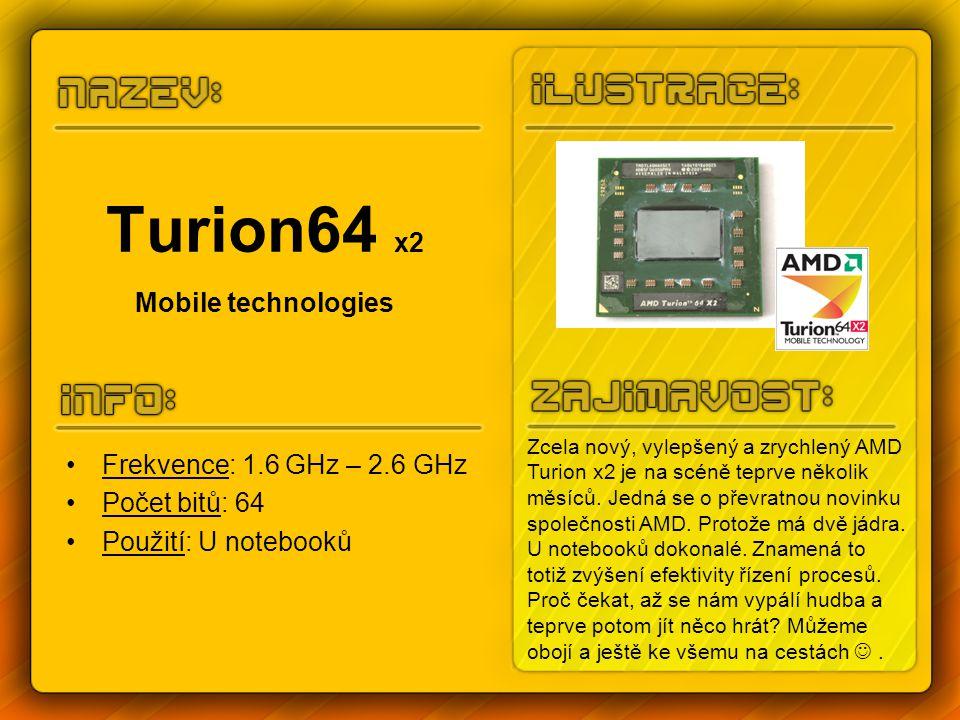 Turion64 x2 Mobile technologies Frekvence: 1.6 GHz – 2.6 GHz Počet bitů: 64 Použití: U notebooků Zcela nový, vylepšený a zrychlený AMD Turion x2 je na