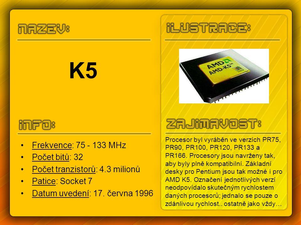 K6 Frekvence: 166 - 300 MHz Počet bitů: 32 Počet tranzistorů: 8.8 milionů Patice: Socket 7 Datum uvedení: 1997 Jedná se o vysoce výkonný procesor šesté generace, které lze instalovat do základních desek, navržených pro procesory Pentium.