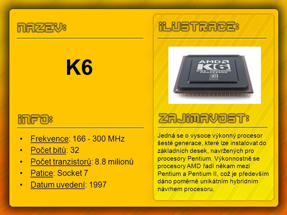 K6-2 Frekvence: 200 - 500 MHz Počet bitů: 32 Počet tranzistorů: 9.3 milionů Patice: Super 7 Datum uvedení: 1998 Procesory K6-2 se začaly nabízet na interní frekvenci 300MHz, frekvence sběrnice se nastavovala na 66MHz.