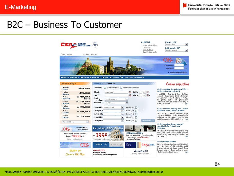 84 Mgr. Štěpán Prachař, UNIVERZITA TOMÁŠE BATI VE ZLÍNĚ, FAKULTA MULTIMEDIÁLNÍCH KOMUNIKACÍ, prachar@fmk.utb.cz B2C – Business To Customer E-Marketing
