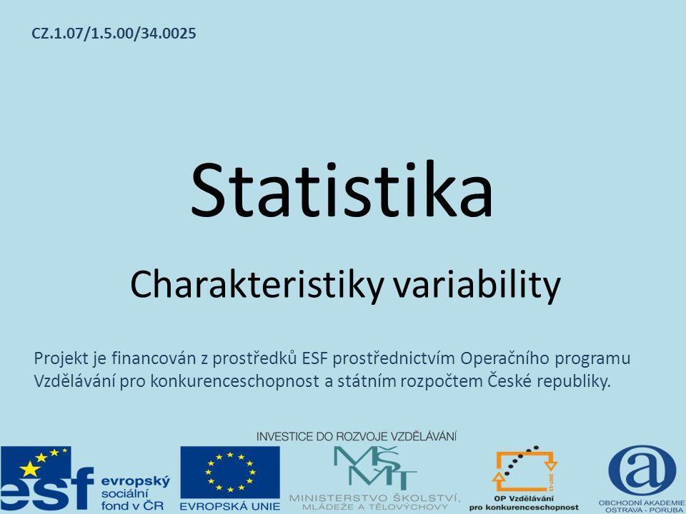 Statistika Charakteristiky variability Projekt je financován z prostředků ESF prostřednictvím Operačního programu Vzdělávání pro konkurenceschopnost a státním rozpočtem České republiky.