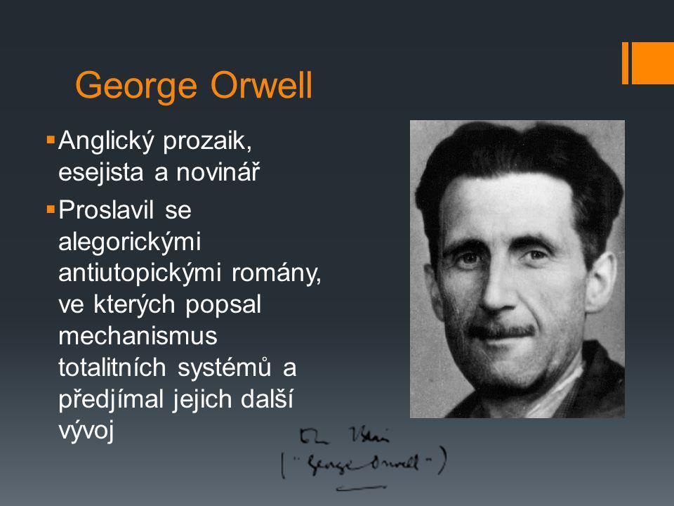 George Orwell  Anglický prozaik, esejista a novinář  Proslavil se alegorickými antiutopickými romány, ve kterých popsal mechanismus totalitních syst