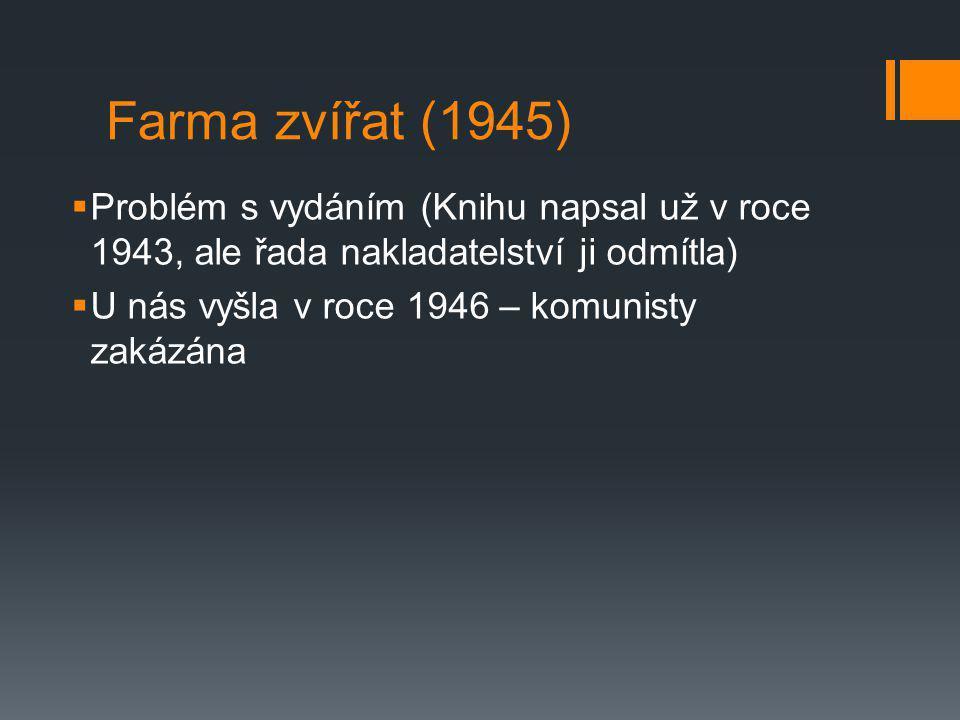 Farma zvířat (1945)  Problém s vydáním (Knihu napsal už v roce 1943, ale řada nakladatelství ji odmítla)  U nás vyšla v roce 1946 – komunisty zakázá
