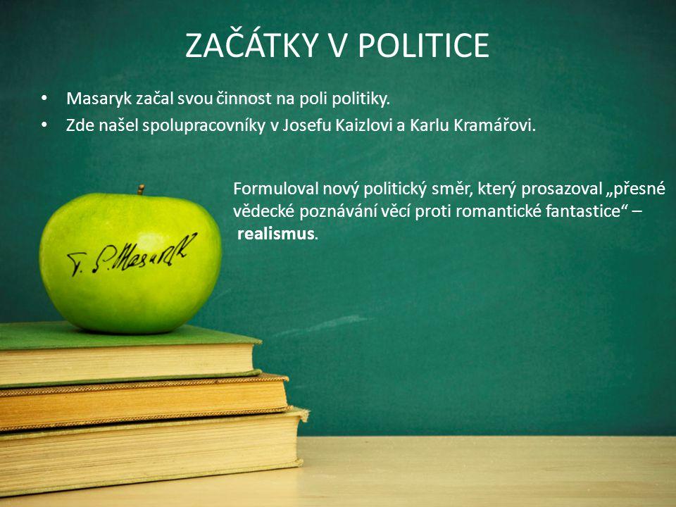 ZAČÁTKY V POLITICE Masaryk začal svou činnost na poli politiky. Zde našel spolupracovníky v Josefu Kaizlovi a Karlu Kramářovi. Formuloval nový politic
