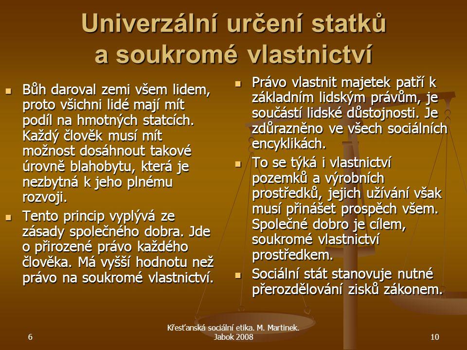 6 Křesťanská sociální etika. M. Martinek. Jabok 200810 Univerzální určení statků a soukromé vlastnictví Bůh daroval zemi všem lidem, proto všichni lid