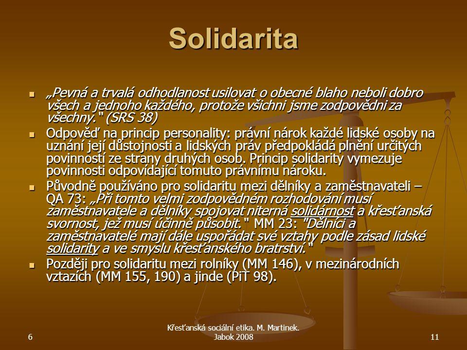 """6 Křesťanská sociální etika. M. Martinek. Jabok 200811 Solidarita """"Pevná a trvalá odhodlanost usilovat o obecné blaho neboli dobro všech a jednoho kaž"""
