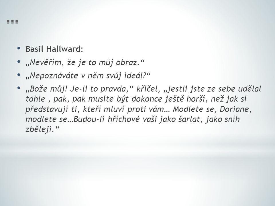 """Basil Hallward: """"Nevěřím, že je to můj obraz. """"Nepoznáváte v něm svůj ideál? """"Bože můj."""