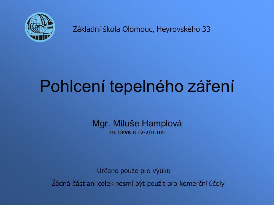 Pohlcení tepelného záření Mgr. Miluše Hamplová EU OPVK ICT2-2/ICT05 Základní škola Olomouc, Heyrovského 33 Určeno pouze pro výuku Žádná část ani celek