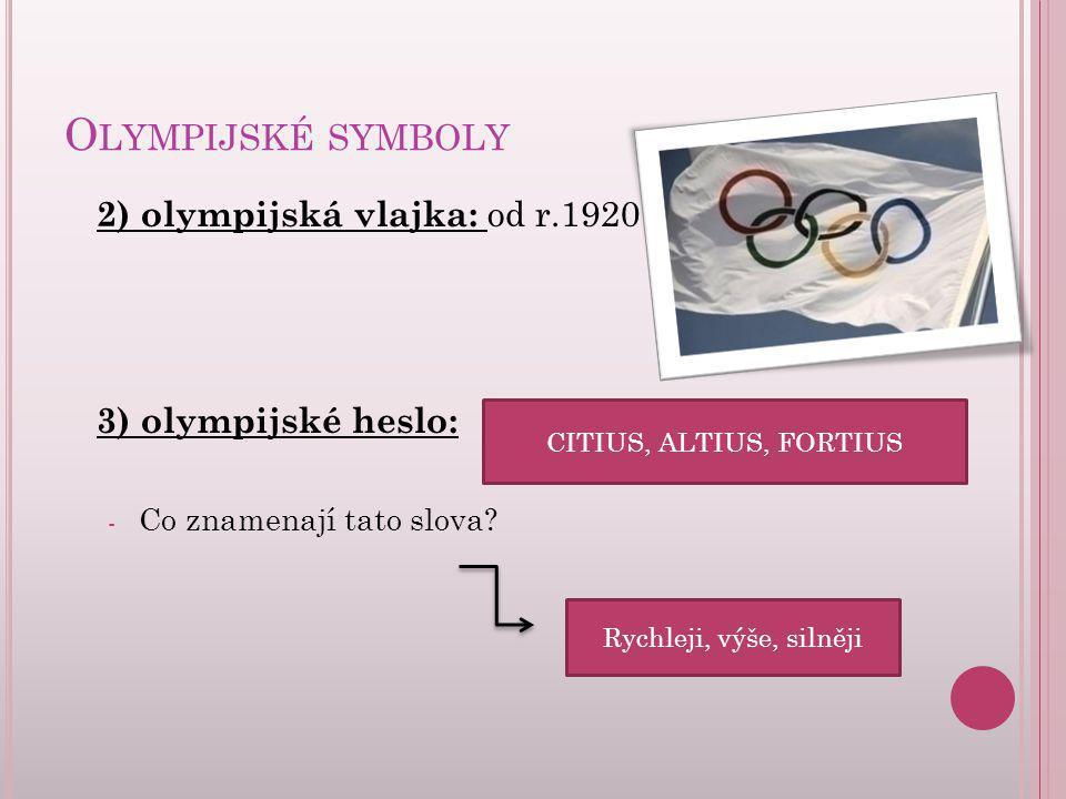 O LYMPIJSKÉ SYMBOLY 2) olympijská vlajka: od r.1920 3) olympijské heslo: - Co znamenají tato slova? CITIUS, ALTIUS, FORTIUS Rychleji, výše, silněji