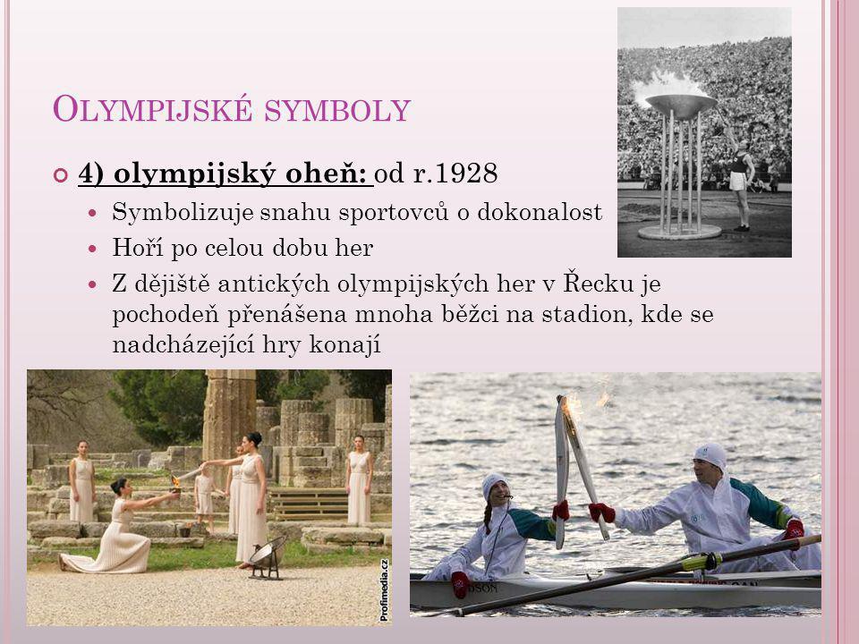O LYMPIJSKÉ SYMBOLY 4) olympijský oheň: od r.1928 Symbolizuje snahu sportovců o dokonalost Hoří po celou dobu her Z dějiště antických olympijských her