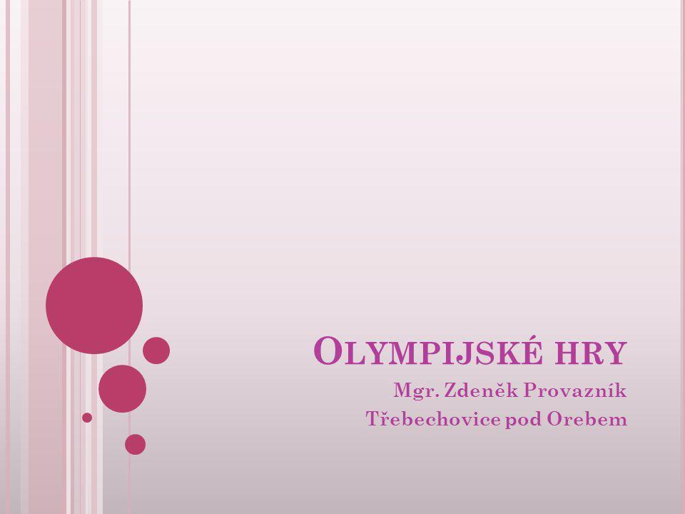 O LYMPIJSKÉ HRY Mgr. Zdeněk Provazník Třebechovice pod Orebem