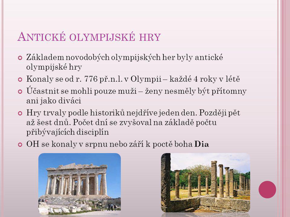 A NTICKÉ OLYMPIJSKÉ HRY Základem novodobých olympijských her byly antické olympijské hry Konaly se od r. 776 př.n.l. v Olympii – každé 4 roky v létě Ú