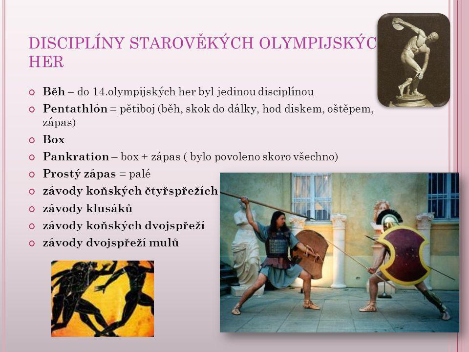 DISCIPLÍNY STAROVĚKÝCH OLYMPIJSKÝCH HER Běh – do 14.olympijských her byl jedinou disciplínou Pentathlón = pětiboj (běh, skok do dálky, hod diskem, ošt