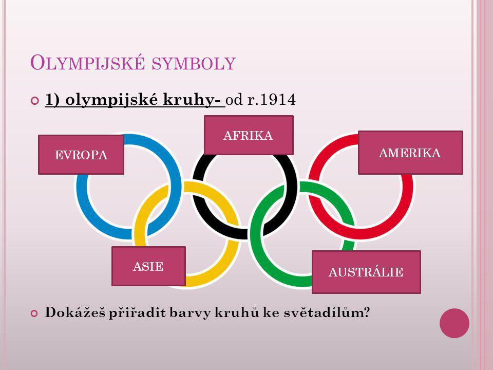 O LYMPIJSKÉ SYMBOLY 1) olympijské kruhy- od r.1914 Dokážeš přiřadit barvy kruhů ke světadílům? EVROPA AFRIKA AMERIKA AUSTRÁLIE ASIE