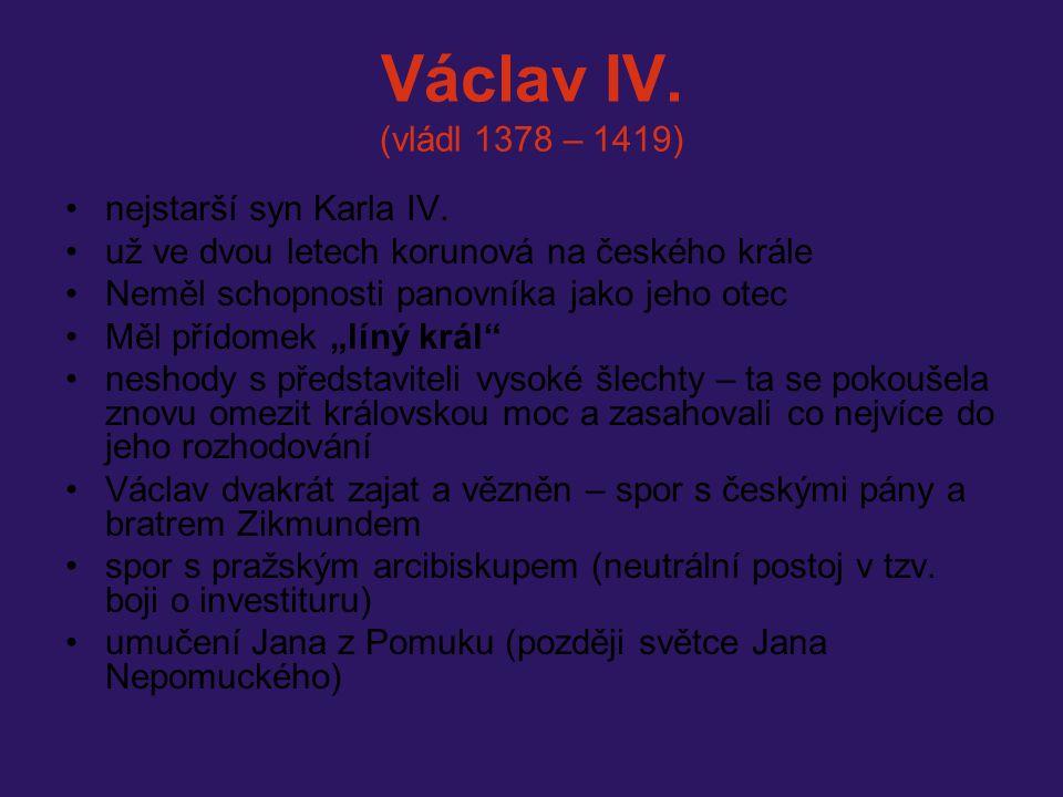 Václav IV. (vládl 1378 – 1419) nejstarší syn Karla IV. už ve dvou letech korunová na českého krále Neměl schopnosti panovníka jako jeho otec Měl přído