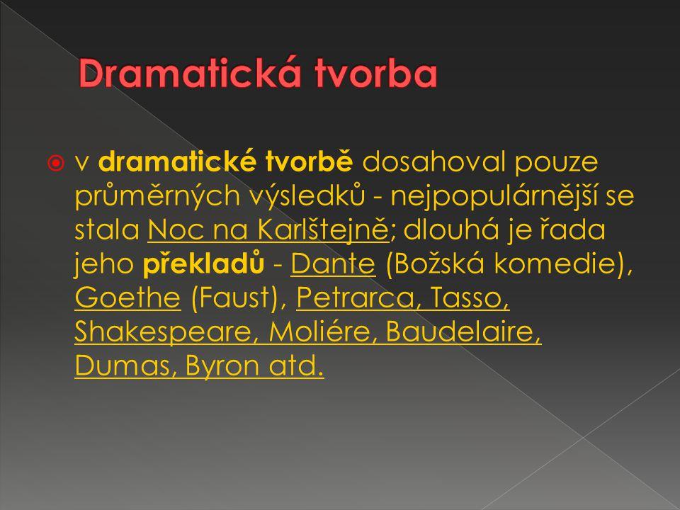  v dramatické tvorbě dosahoval pouze průměrných výsledků - nejpopulárnější se stala Noc na Karlštejně; dlouhá je řada jeho překladů - Dante (Božská komedie), Goethe (Faust), Petrarca, Tasso, Shakespeare, Moliére, Baudelaire, Dumas, Byron atd.
