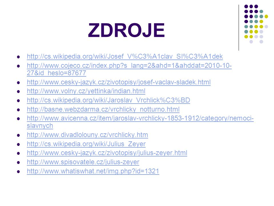 ZDROJE http://cs.wikipedia.org/wiki/Josef_V%C3%A1clav_Sl%C3%A1dek http://www.cojeco.cz/index.php?s_lang=2&ahd=1&ahddat=2010-10- 27&id_heslo=87677 http