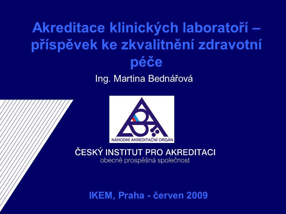 Akreditace klinických laboratoří – příspěvek ke zkvalitnění zdravotní péče Ing. Martina Bednářová IKEM, Praha - červen 2009