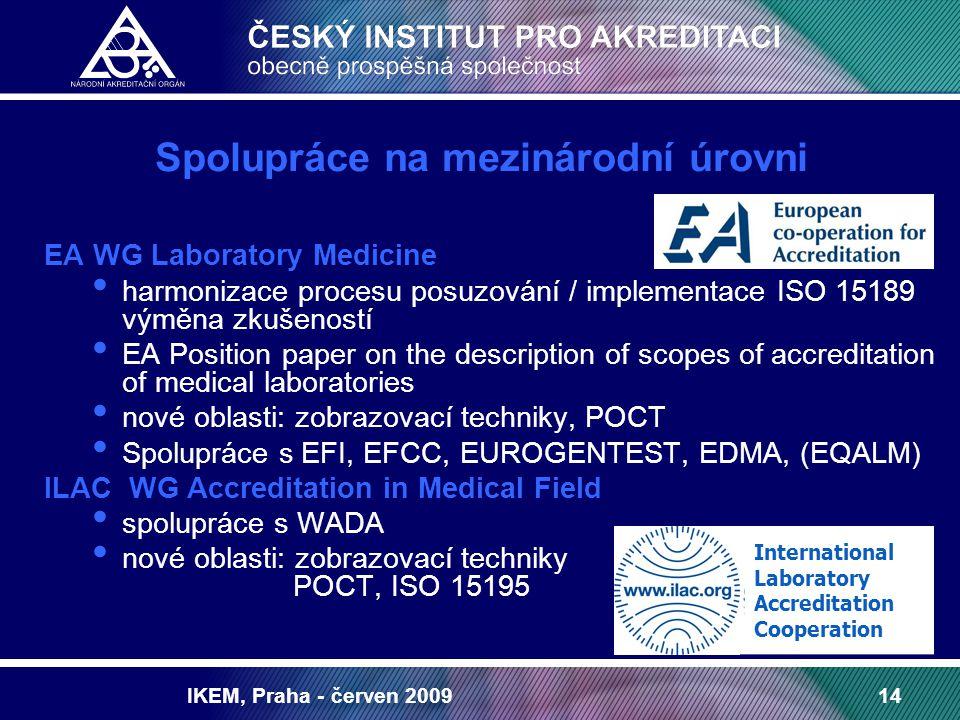 IKEM, Praha - červen 200914 Spolupráce na mezinárodní úrovni EA WG Laboratory Medicine harmonizace procesu posuzování / implementace ISO 15189 výměna