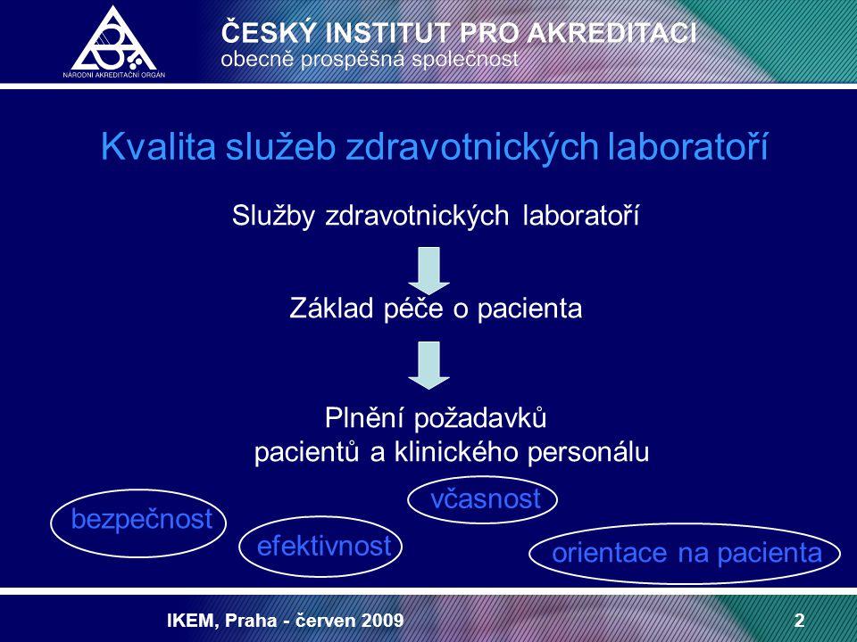 IKEM, Praha - červen 20093 Volný pohyb osob a výrobků Srovnatelná úroveň zdravotnických služeb Spolehlivost a porovnatelnost laboratorních výsledků nezávisle na místě vzniku Potřeba spolupráce a harmonizace v oblasti akreditace a systémů managementu ve zdravotnictví Evropská unie