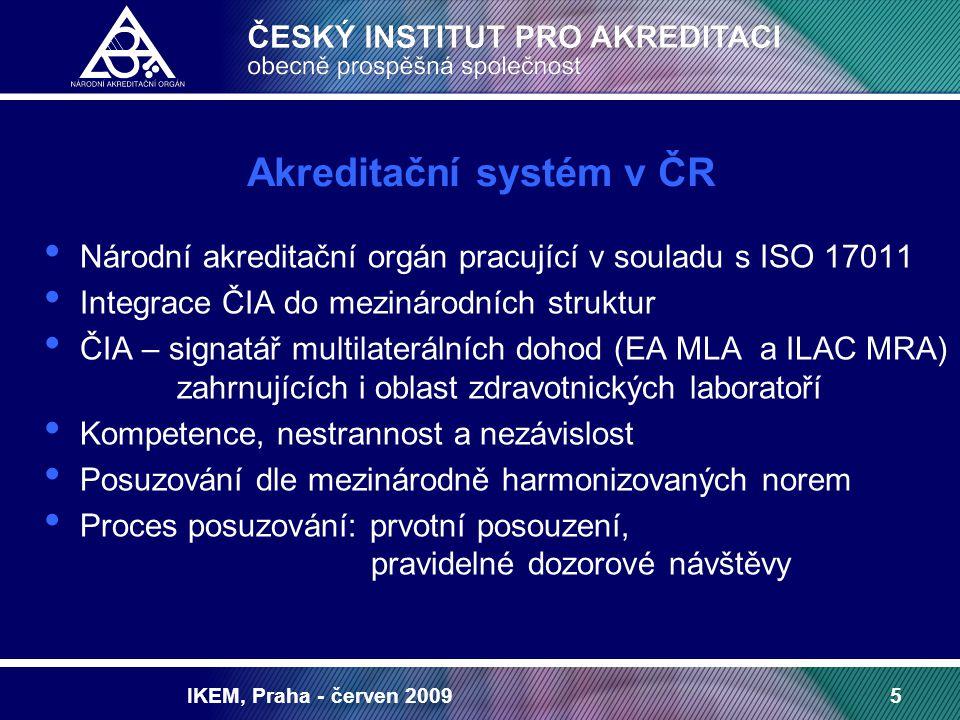 IKEM, Praha - červen 20095 Akreditační systém v ČR Národní akreditační orgán pracující v souladu s ISO 17011 Integrace ČIA do mezinárodních struktur ČIA – signatář multilaterálních dohod (EA MLA a ILAC MRA) zahrnujících i oblast zdravotnických laboratoří Kompetence, nestrannost a nezávislost Posuzování dle mezinárodně harmonizovaných norem Proces posuzování: prvotní posouzení, pravidelné dozorové návštěvy