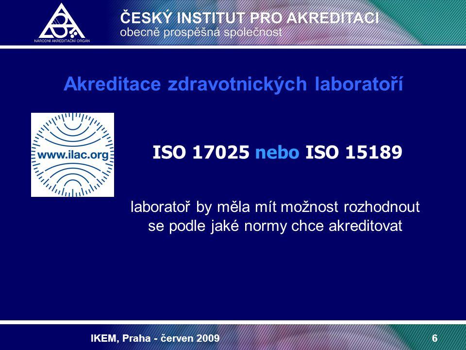 IKEM, Praha - červen 200917 Možnost využití akreditace v rezortu zdravotnictví zkušební a kalibrační laboratoře (ISO 17025) zdravotnické laboratoře (ISO 17025, ISO 15189) certifikační orgány pro certifikaci výrobků zdrav.prostředky (dle příslušných nařízení vlády) certifikační orgány provádějící certifikaci QMS (ISO 9001, OHSAS 18001,ISO 14001, ISMS v oboru zdrav.