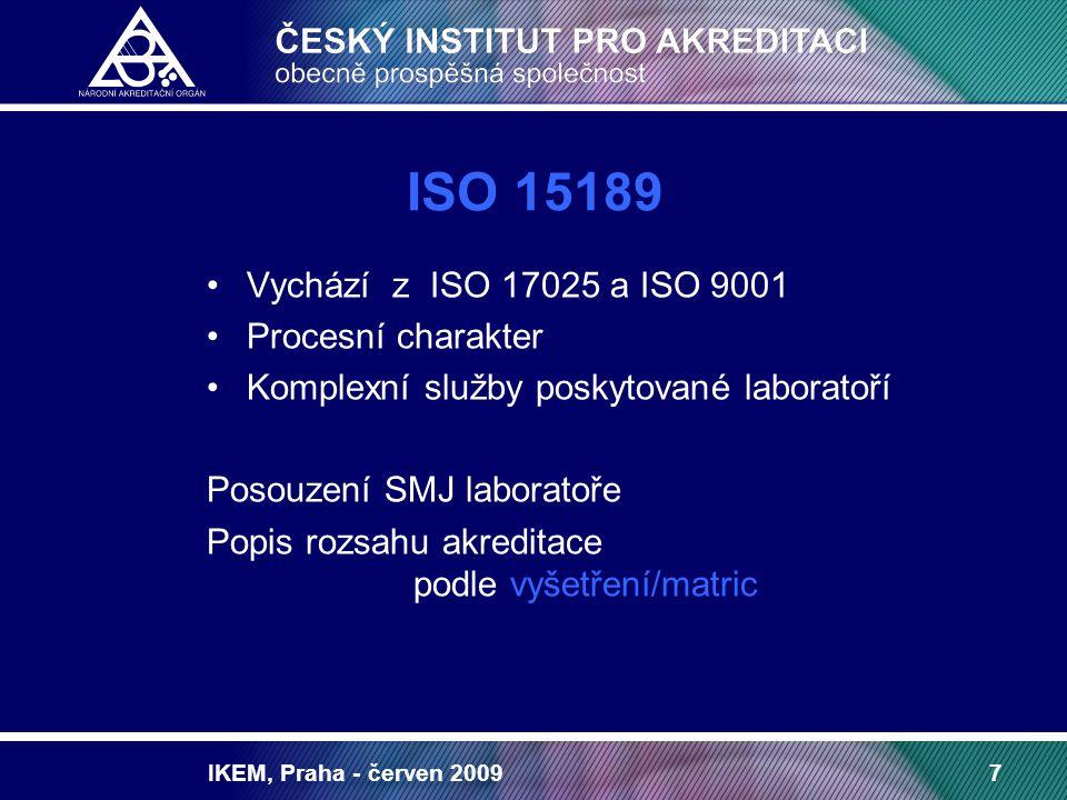 IKEM, Praha - červen 20097 ISO 15189 Vychází z ISO 17025 a ISO 9001 Procesní charakter Komplexní služby poskytované laboratoří Posouzení SMJ laboratoře Popis rozsahu akreditace podle vyšetření/matric