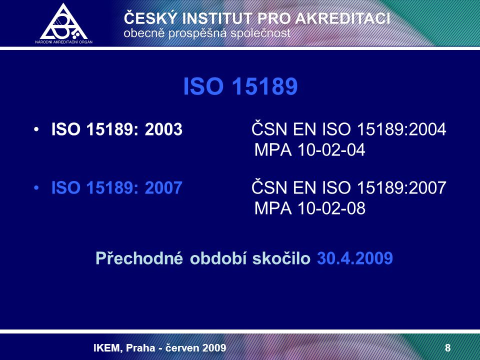 IKEM, Praha - červen 20098 ISO 15189 ISO 15189: 2003 ČSN EN ISO 15189:2004 MPA 10-02-04 ISO 15189: 2007 ČSN EN ISO 15189:2007 MPA 10-02-08 Přechodné období skočilo 30.4.2009