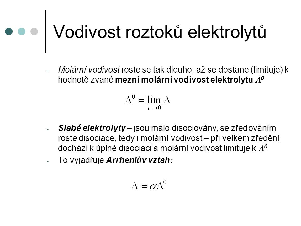 Vodivost roztoků elektrolytů - Molární vodivost roste se tak dlouho, až se dostane (limituje) k hodnotě zvané mezní molární vodivost elektrolytu  0 - Slabé elektrolyty – jsou málo disociovány, se zřeďováním roste disociace, tedy i molární vodivost – při velkém zředění dochází k úplné disociaci a molární vodivost limituje k  0 - To vyjadřuje Arrheniův vztah: