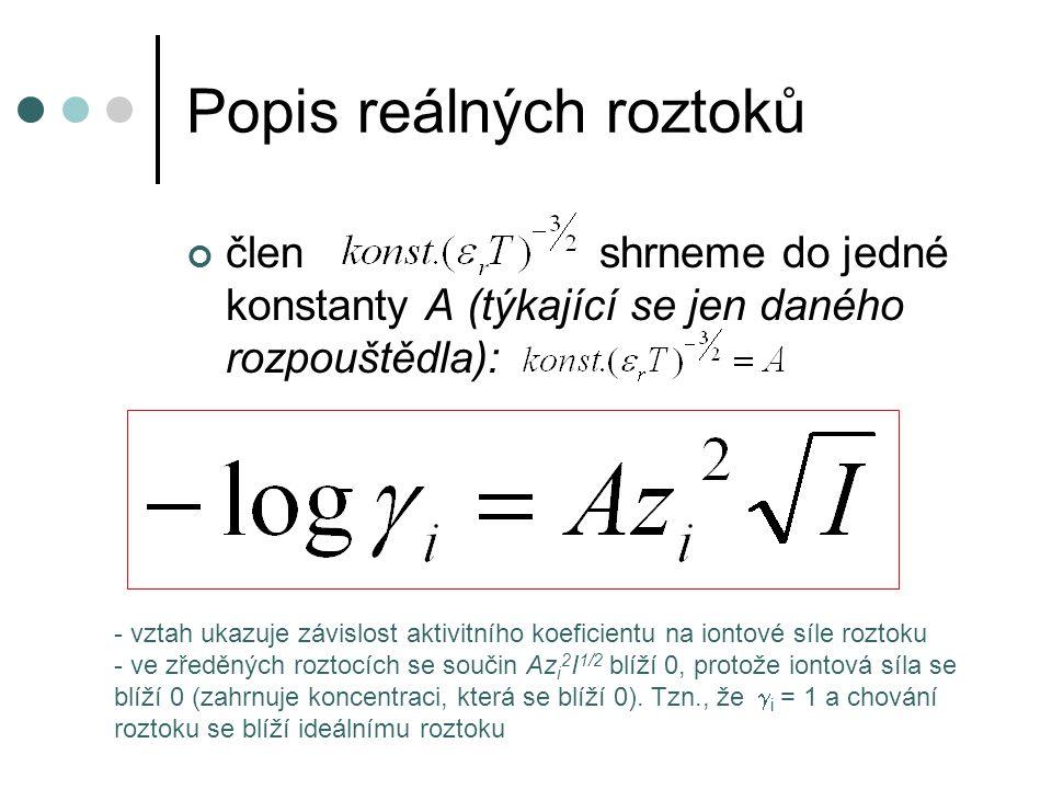 Popis reálných roztoků člen shrneme do jedné konstanty A (týkající se jen daného rozpouštědla): - vztah ukazuje závislost aktivitního koeficientu na iontové síle roztoku - ve zředěných roztocích se součin Az i 2 I 1/2 blíží 0, protože iontová síla se blíží 0 (zahrnuje koncentraci, která se blíží 0).