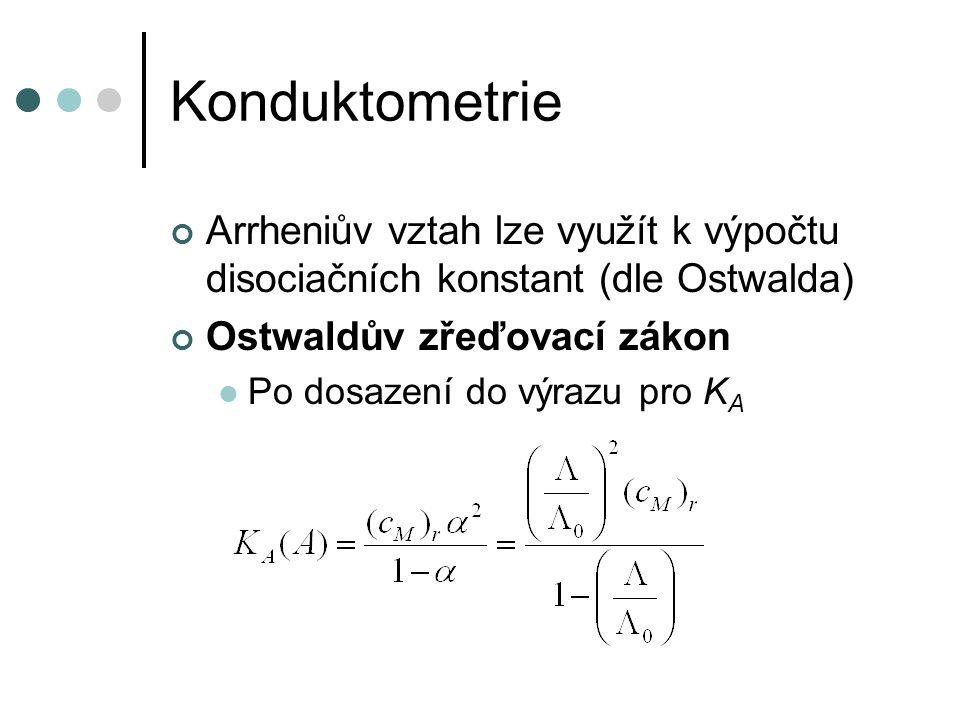 Konduktometrie Arrheniův vztah lze využít k výpočtu disociačních konstant (dle Ostwalda) Ostwaldův zřeďovací zákon Po dosazení do výrazu pro K A