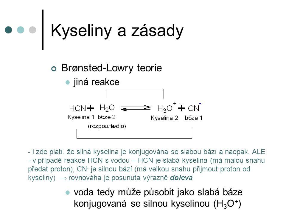 Kyseliny a zásady Brønsted-Lowry teorie jiná reakce voda tedy může působit jako slabá báze konjugovaná se silnou kyselinou (H 3 O + ) - i zde platí, že silná kyselina je konjugována se slabou bází a naopak, ALE - v případě reakce HCN s vodou – HCN je slabá kyselina (má malou snahu předat proton), CN - je silnou bází (má velkou snahu přijmout proton od kyseliny)  rovnováha je posunuta výrazně doleva