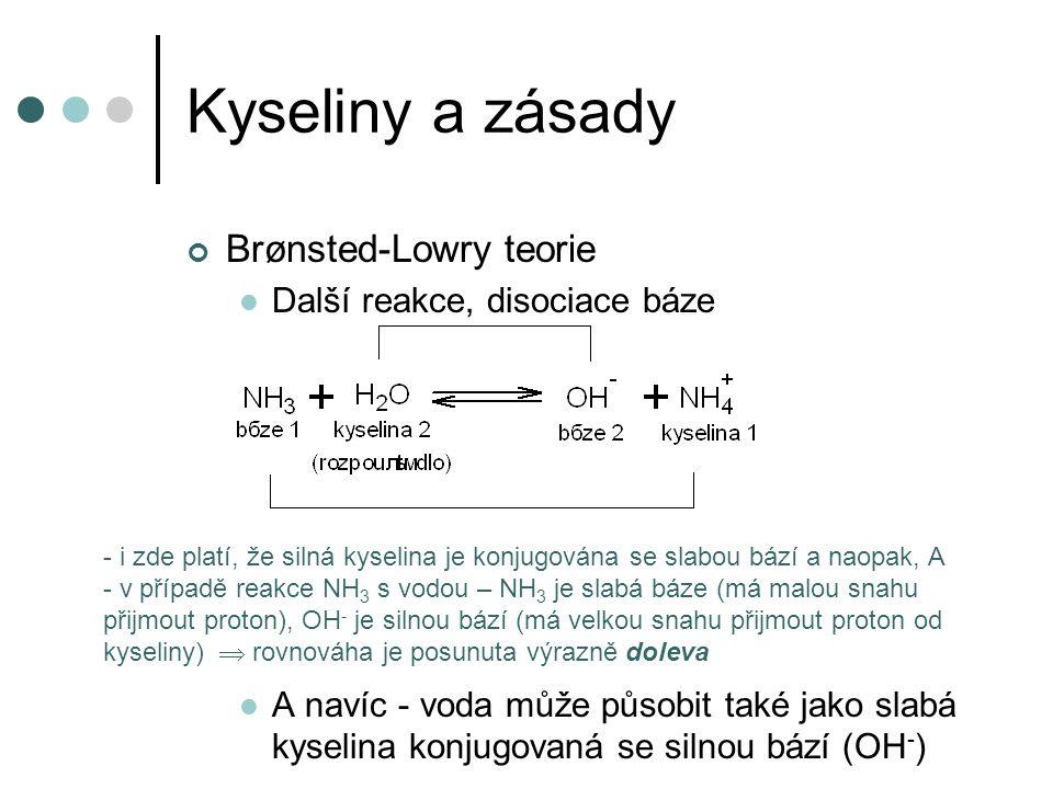 Kyseliny a zásady Brønsted-Lowry teorie Další reakce, disociace báze A navíc - voda může působit také jako slabá kyselina konjugovaná se silnou bází (OH - ) - i zde platí, že silná kyselina je konjugována se slabou bází a naopak, A - v případě reakce NH 3 s vodou – NH 3 je slabá báze (má malou snahu přijmout proton), OH - je silnou bází (má velkou snahu přijmout proton od kyseliny)  rovnováha je posunuta výrazně doleva