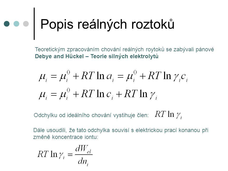 Popis reálných roztoků Odchylku od ideálního chování vystihuje člen: Teoretickým zpracováním chování reálných roytoků se zabývali pánové Debye and Hückel – Teorie silných elektrolytů Dále usoudili, že tato odchylka souvisí s elektrickou prací konanou při změně koncentrace iontu: