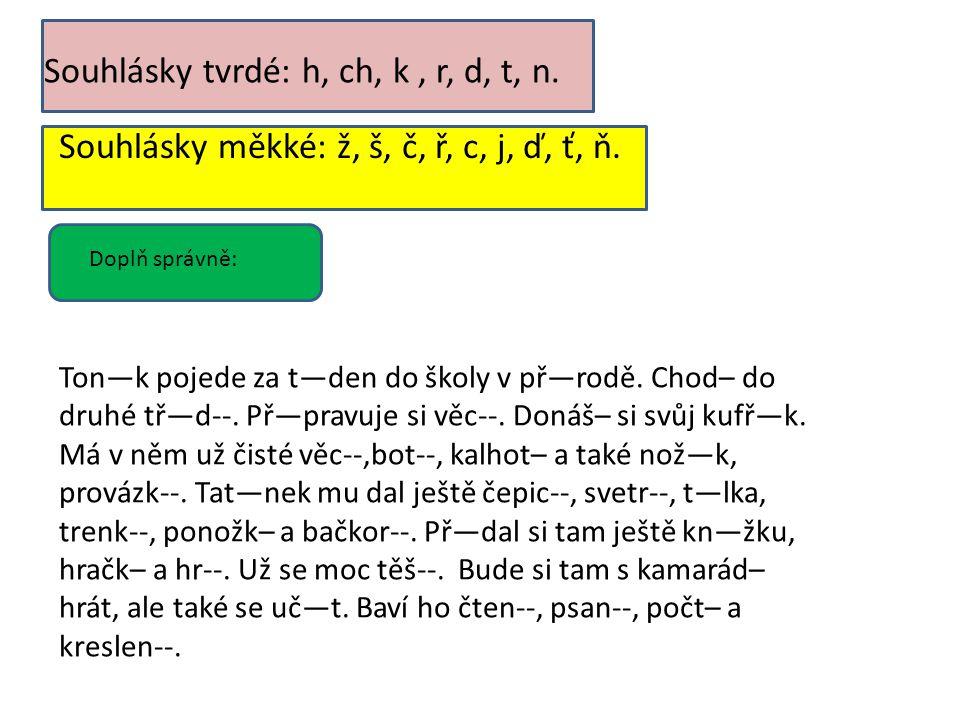 Souhlásky tvrdé: h, ch, k, r, d, t, n. Souhlásky měkké: ž, š, č, ř, c, j, ď, ť, ň. Doplň správně: Ton—k pojede za t—den do školy v př—rodě. Chod– do d