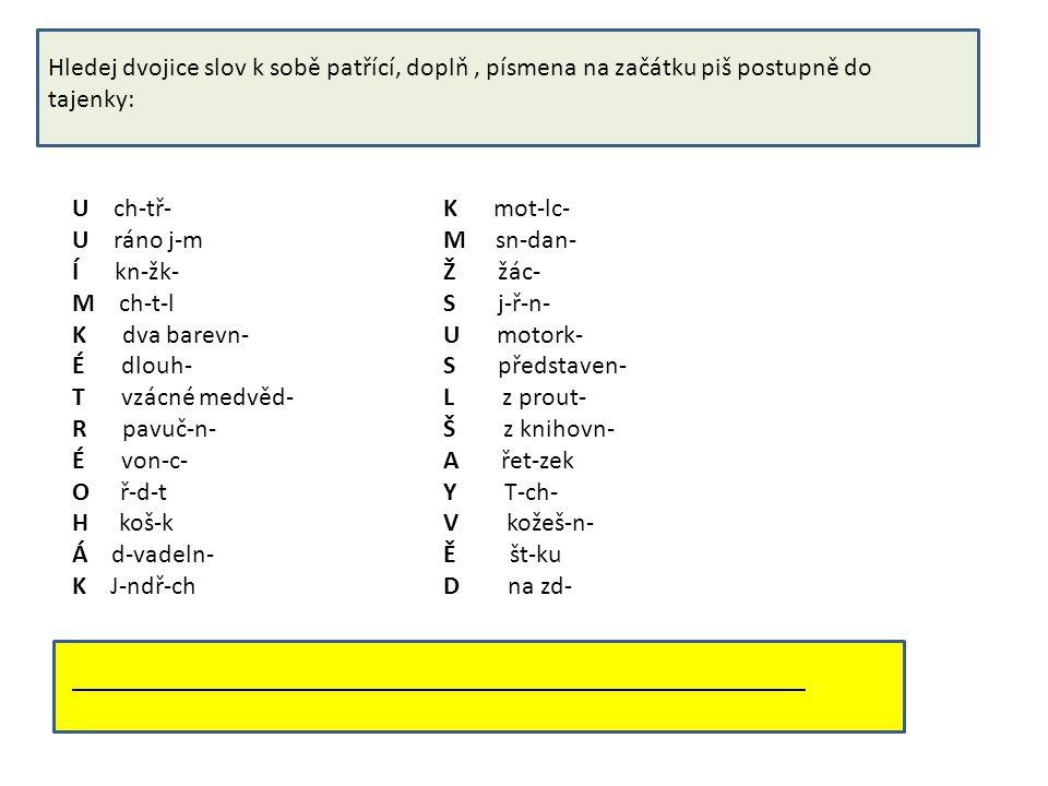 Hledej dvojice slov k sobě patřící, doplň, písmena na začátku piš postupně do tajenky: U ch-tř- U ráno j-m Í kn-žk- M ch-t-l K dva barevn- É dlouh- T