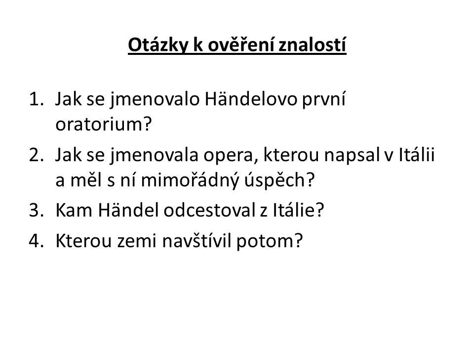 Otázky k ověření znalostí 1.Jak se jmenovalo Händelovo první oratorium? 2.Jak se jmenovala opera, kterou napsal v Itálii a měl s ní mimořádný úspěch?
