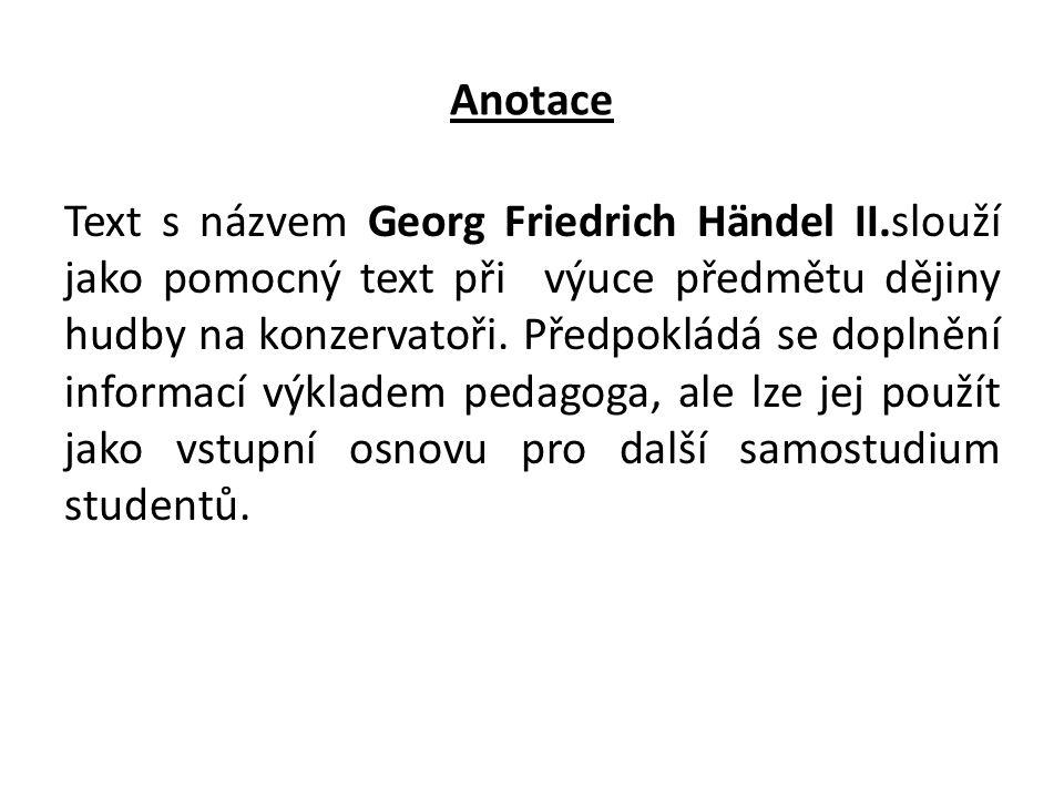 Anotace Text s názvem Georg Friedrich Händel II.slouží jako pomocný text při výuce předmětu dějiny hudby na konzervatoři. Předpokládá se doplnění info