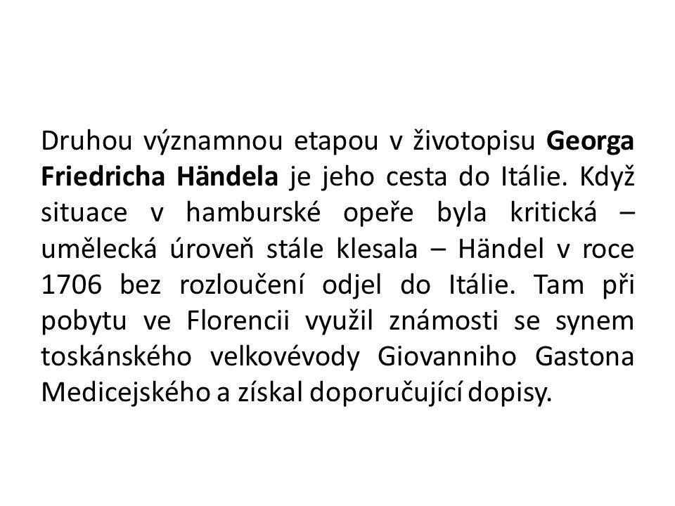 Druhou významnou etapou v životopisu Georga Friedricha Händela je jeho cesta do Itálie. Když situace v hamburské opeře byla kritická – umělecká úroveň