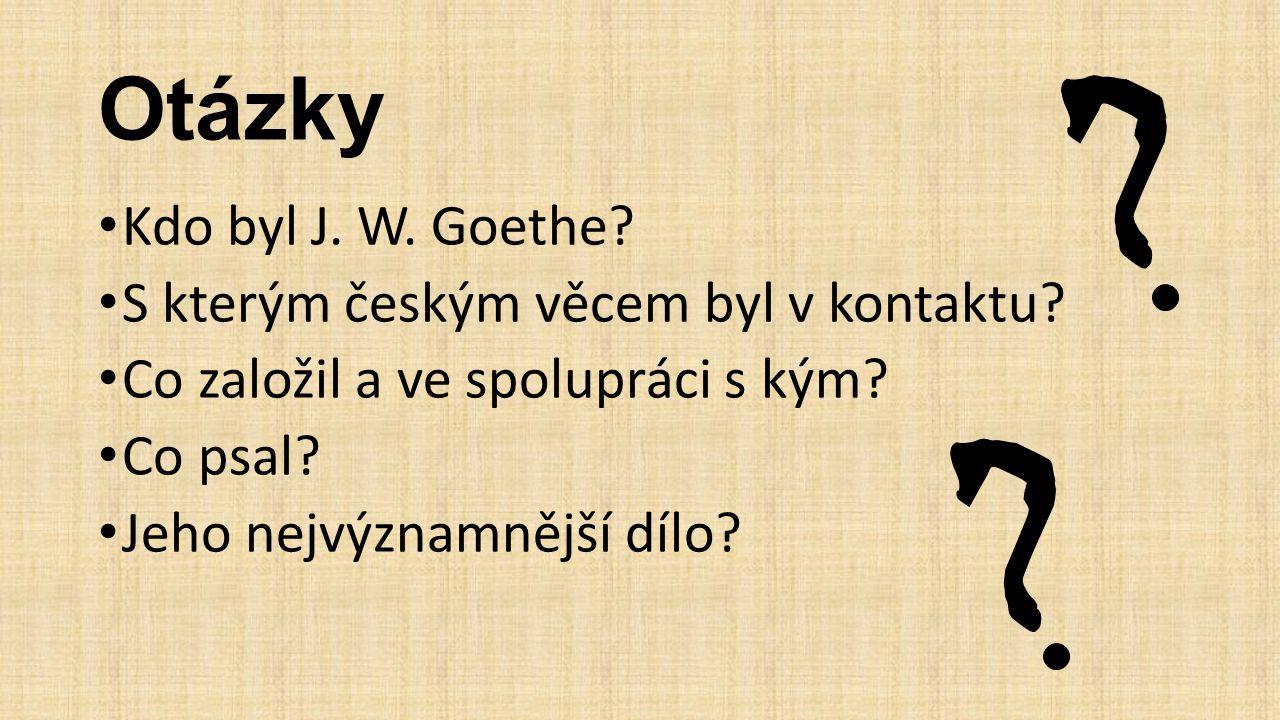 Otázky Kdo byl J. W. Goethe? S kterým českým věcem byl v kontaktu? Co založil a ve spolupráci s kým? Co psal? Jeho nejvýznamnější dílo?