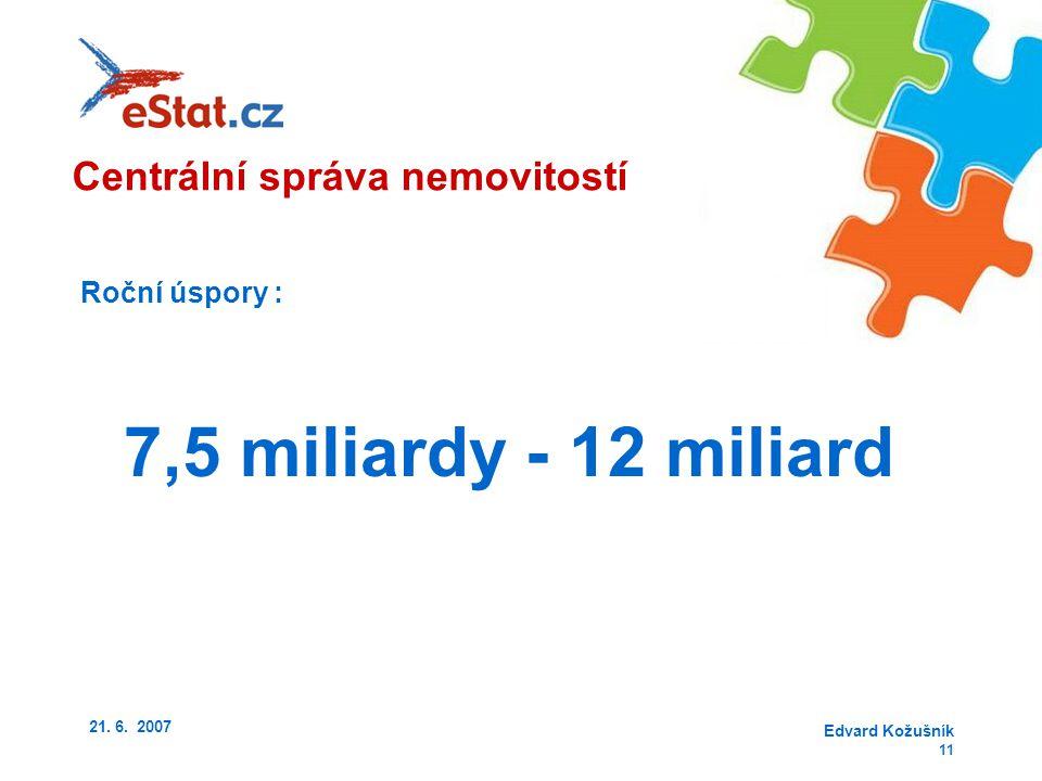 21. 6. 2007 Edvard Kožušník 11 Roční úspory : 7,5 miliardy - 12 miliard Centrální správa nemovitostí