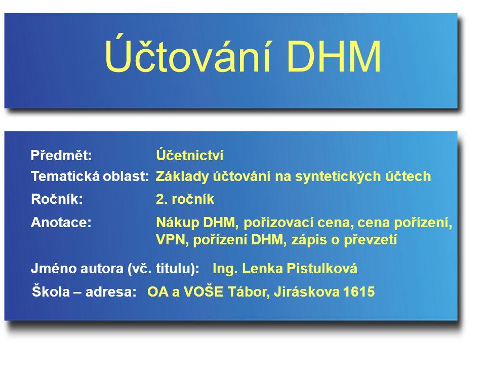 Účtování DHM Jméno autora (vč. titulu): Škola – adresa: Ročník: Předmět: Anotace: 2.