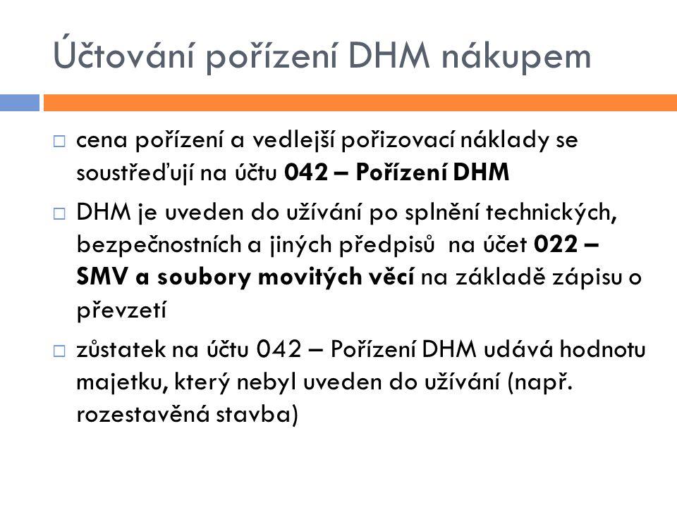 Účtování pořízení DHM nákupem  cena pořízení a vedlejší pořizovací náklady se soustřeďují na účtu 042 – Pořízení DHM  DHM je uveden do užívání po splnění technických, bezpečnostních a jiných předpisů na účet 022 – SMV a soubory movitých věcí na základě zápisu o převzetí  zůstatek na účtu 042 – Pořízení DHM udává hodnotu majetku, který nebyl uveden do užívání (např.
