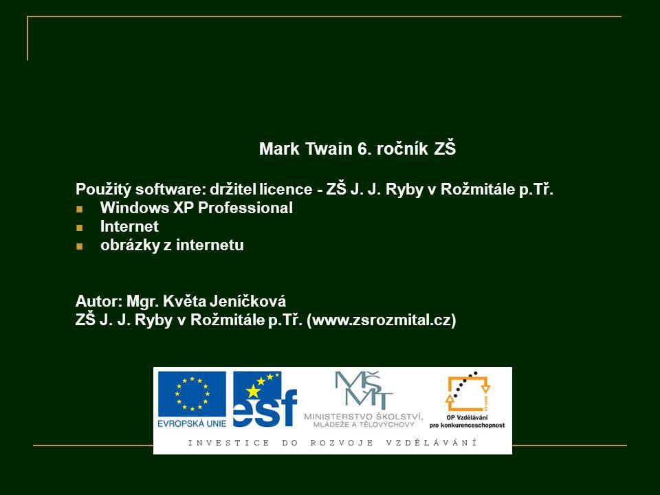 Mark Twain 6. ročník ZŠ Použitý software: držitel licence - ZŠ J. J. Ryby v Rožmitále p.Tř. Windows XP Professional Internet obrázky z internetu Autor