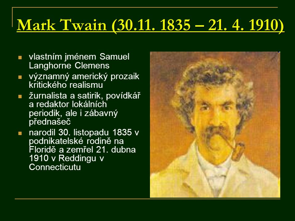 Mark Twain (30.11. 1835 – 21. 4. 1910) vlastním jménem Samuel Langhorne Clemens významný americký prozaik kritického realismu žurnalista a satirik, po