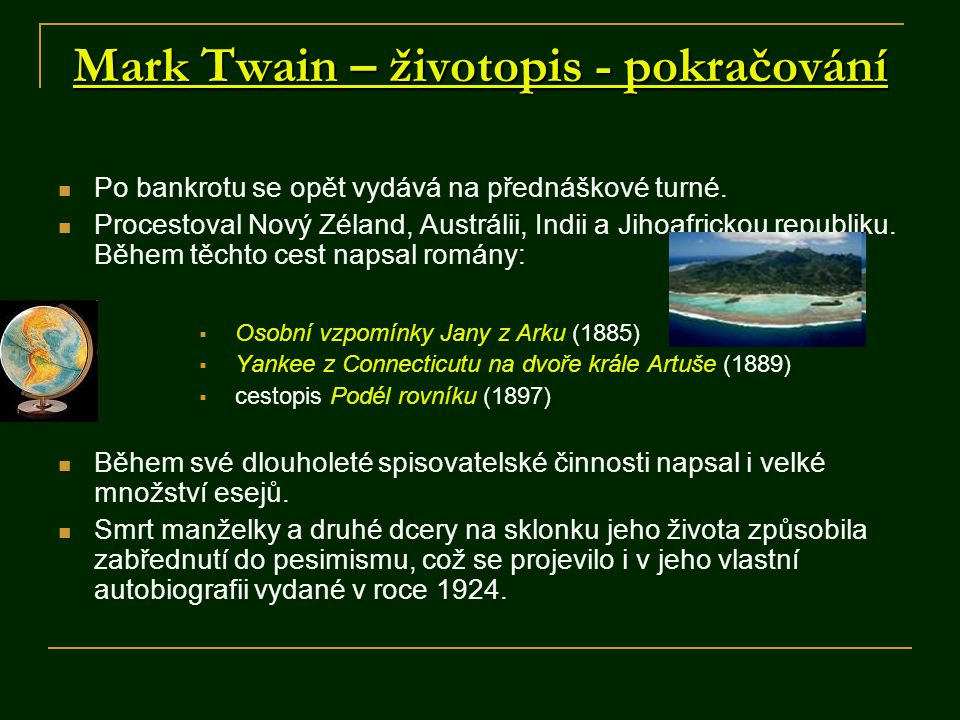 Mark Twain – životopis - pokračování Po bankrotu se opět vydává na přednáškové turné. Procestoval Nový Zéland, Austrálii, Indii a Jihoafrickou republi