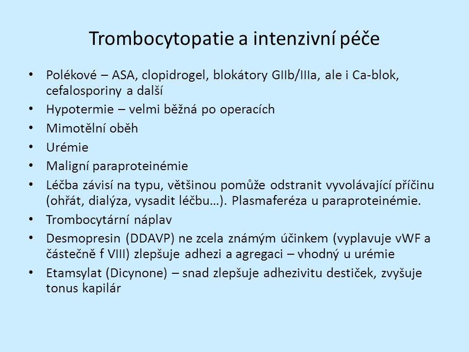 Trombocytopatie a intenzivní péče Polékové – ASA, clopidrogel, blokátory GIIb/IIIa, ale i Ca-blok, cefalosporiny a další Hypotermie – velmi běžná po operacích Mimotělní oběh Urémie Maligní paraproteinémie Léčba závisí na typu, většinou pomůže odstranit vyvolávající příčinu (ohřát, dialýza, vysadit léčbu…).