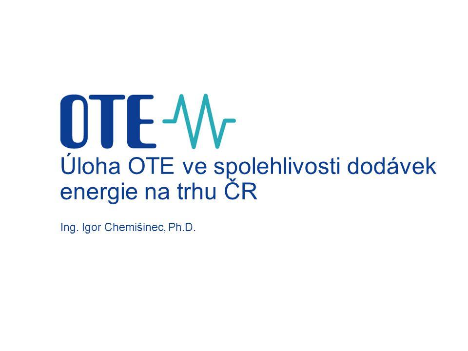 Úloha OTE ve spolehlivosti dodávek energie na trhu ČR Ing. Igor Chemišinec, Ph.D.
