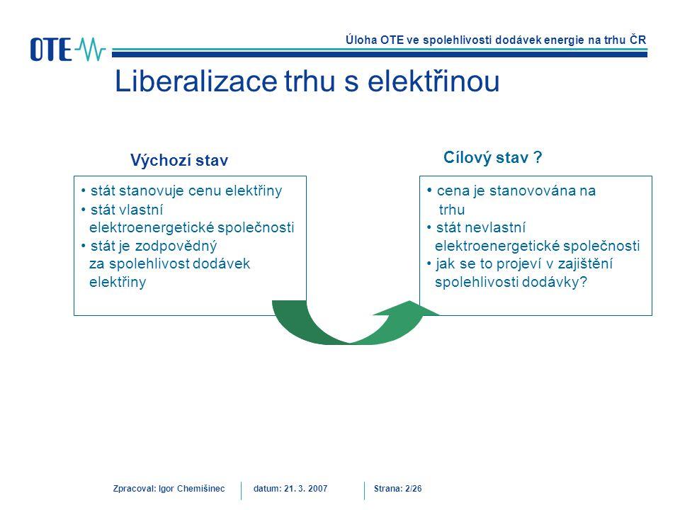 Úloha OTE ve spolehlivosti dodávek energie na trhu ČR Zpracoval: Igor Chemišinecdatum: 21. 3. 2007Strana: 2/26 Liberalizace trhu s elektřinou Výchozí
